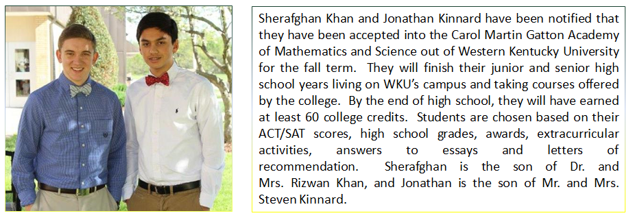 Sherafghan Khan and Jonathan Kinnard have been notified that they have been accepted into the Carol Martin Gatton Academy of Mathematics and Science out of Western Kentucky University for the fall term.
